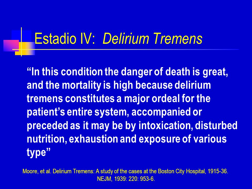 Estadio IV: Delirium Tremens In this condition the danger of death is great, and the mortality is high because delirium tremens constitutes a major or