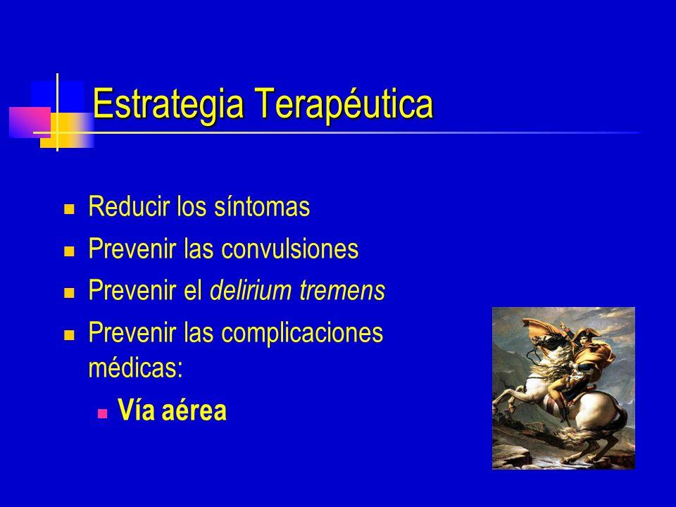 Estrategia Terapéutica Reducir los síntomas Prevenir las convulsiones Prevenir el delirium tremens Prevenir las complicaciones médicas: Vía aérea