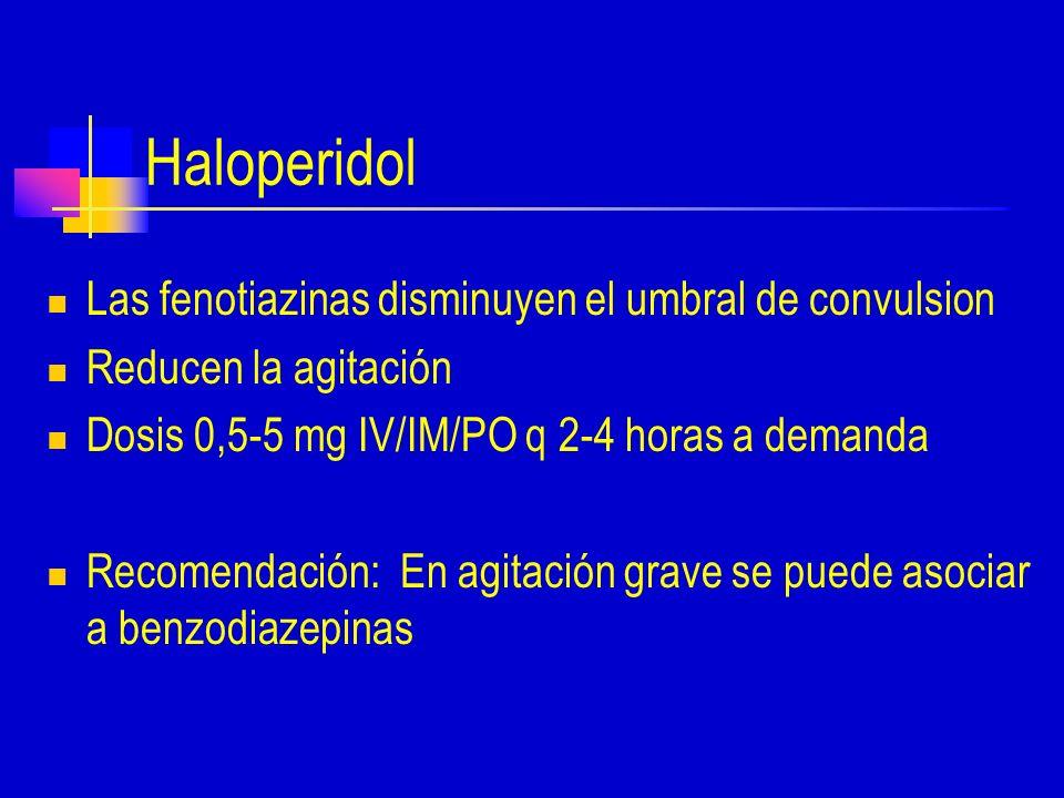 Haloperidol Las fenotiazinas disminuyen el umbral de convulsion Reducen la agitación Dosis 0,5-5 mg IV/IM/PO q 2-4 horas a demanda Recomendación: En agitación grave se puede asociar a benzodiazepinas