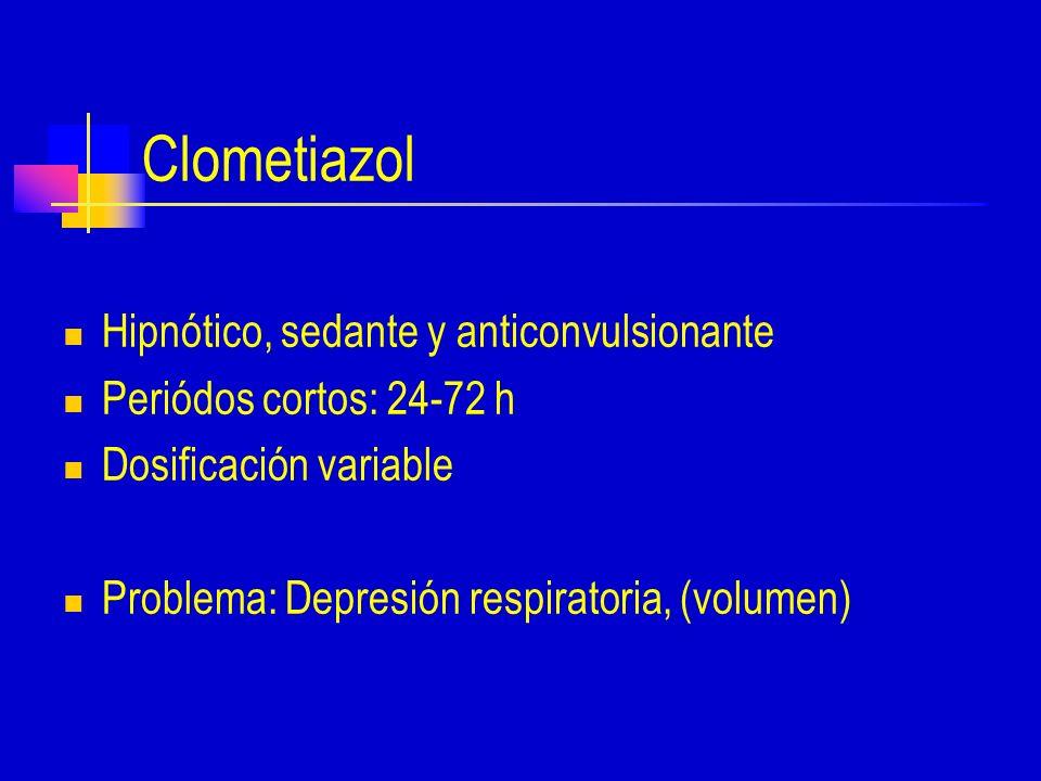 Clometiazol Hipnótico, sedante y anticonvulsionante Periódos cortos: 24-72 h Dosificación variable Problema: Depresión respiratoria, (volumen)