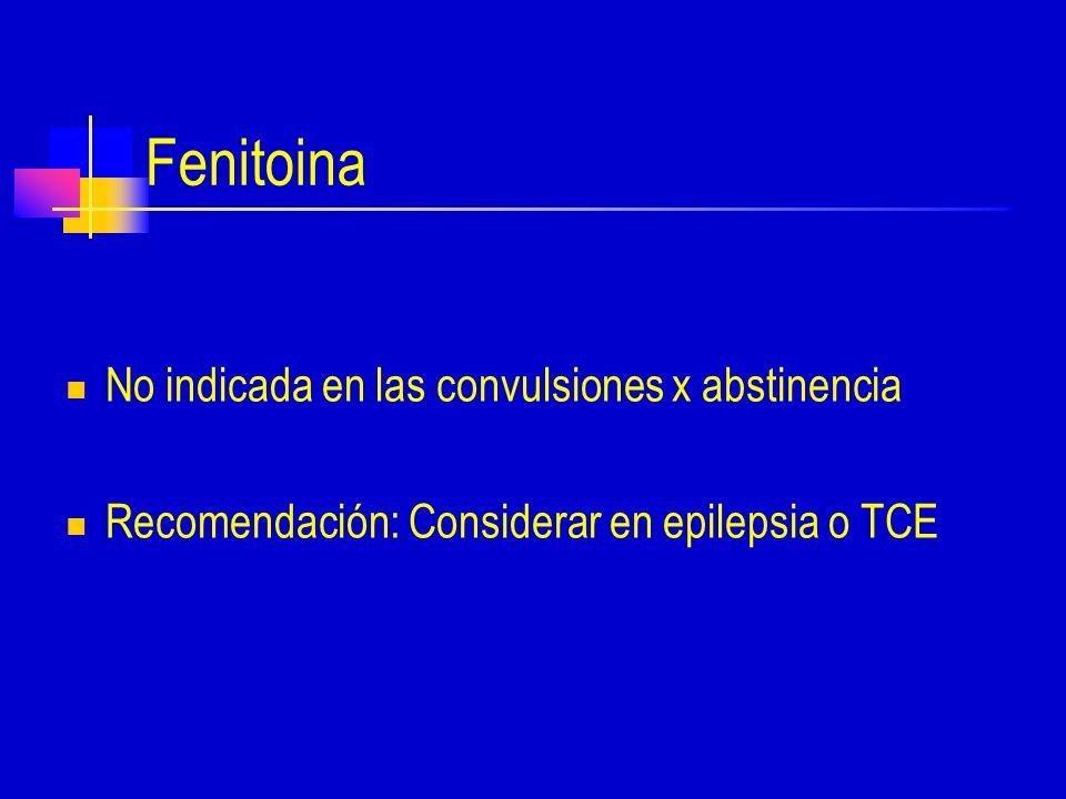 Fenitoina No indicada en las convulsiones x abstinencia Recomendación: Considerar en epilepsia o TCE