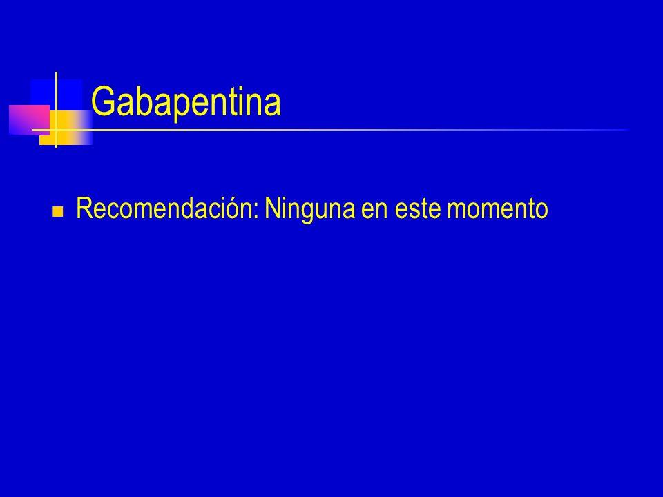 Gabapentina Recomendación: Ninguna en este momento