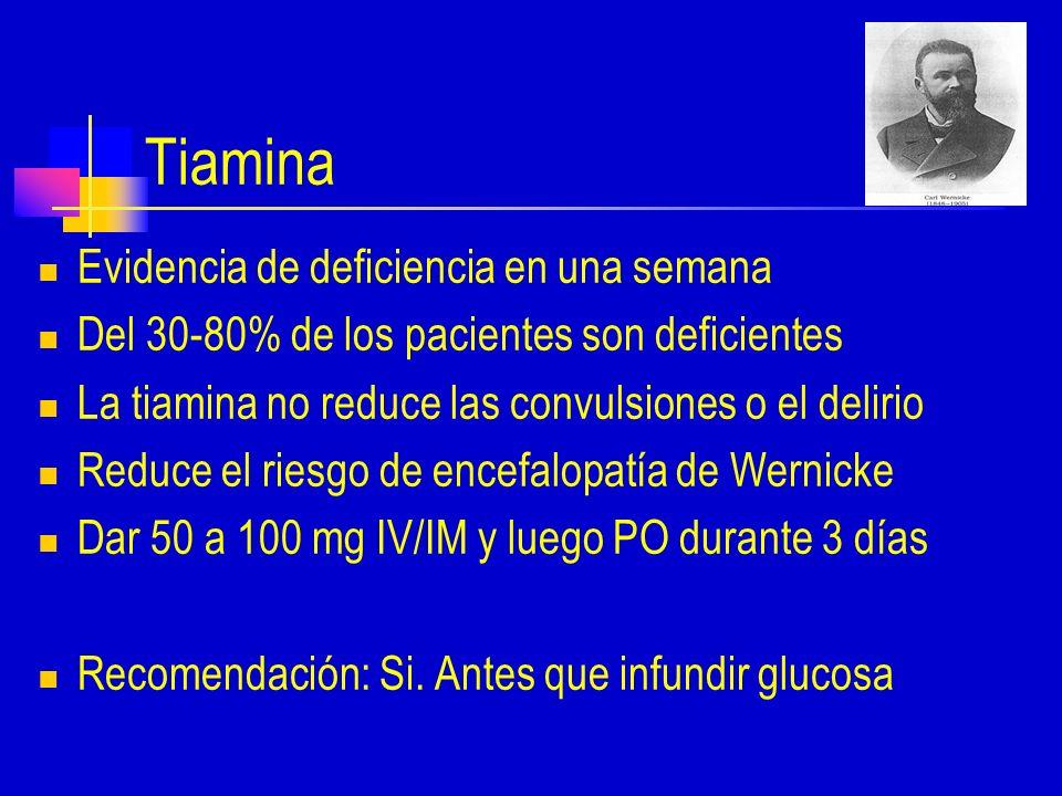 Tiamina Evidencia de deficiencia en una semana Del 30-80% de los pacientes son deficientes La tiamina no reduce las convulsiones o el delirio Reduce el riesgo de encefalopatía de Wernicke Dar 50 a 100 mg IV/IM y luego PO durante 3 días Recomendación: Si.