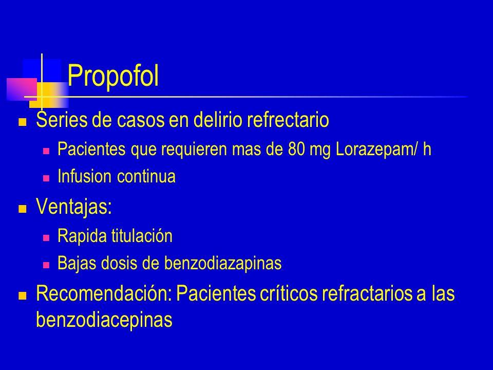 Propofol Series de casos en delirio refrectario Pacientes que requieren mas de 80 mg Lorazepam/ h Infusion continua Ventajas: Rapida titulación Bajas dosis de benzodiazapinas Recomendación: Pacientes críticos refractarios a las benzodiacepinas