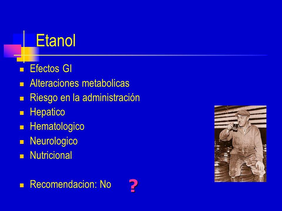 Etanol Efectos GI Alteraciones metabolicas Riesgo en la administración Hepatico Hematologico Neurologico Nutricional Recomendacion: No ?
