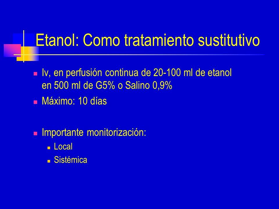 Etanol: Como tratamiento sustitutivo Iv, en perfusión continua de 20-100 ml de etanol en 500 ml de G5% o Salino 0,9% Máximo: 10 días Importante monitorización: Local Sistémica