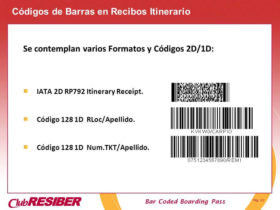 Pág. 10 Bar Coded Boarding Pass Se contemplan varios Formatos y Códigos 2D/1D: IATA 2D RP792 Itinerary Receipt. Código 128 1D RLoc/Apellido. Código 12