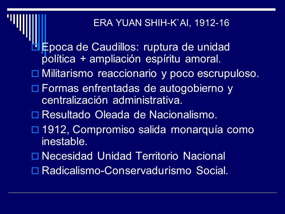 ERA YUAN SHIH-K`AI, 1912-16 Epoca de Caudillos: ruptura de unidad política + ampliación espíritu amoral. Militarismo reaccionario y poco escrupuloso.