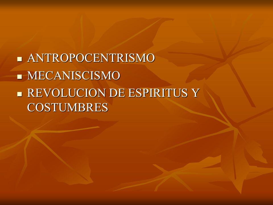 ANTROPOCENTRISMO ANTROPOCENTRISMO MECANISCISMO MECANISCISMO REVOLUCION DE ESPIRITUS Y COSTUMBRES REVOLUCION DE ESPIRITUS Y COSTUMBRES