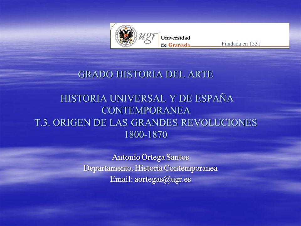 GRADO HISTORIA DEL ARTE HISTORIA UNIVERSAL Y DE ESPAÑA CONTEMPORANEA T.3. ORIGEN DE LAS GRANDES REVOLUCIONES 1800-1870 Antonio Ortega Santos Departame