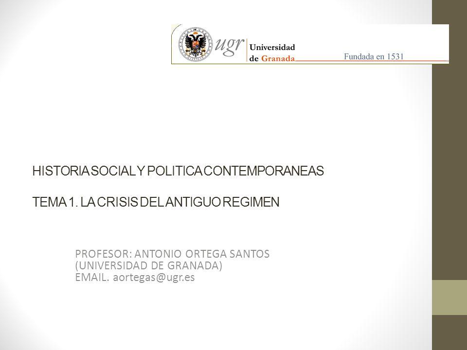 HISTORIA SOCIAL Y POLITICA CONTEMPORANEAS TEMA 1. LA CRISIS DEL ANTIGUO REGIMEN PROFESOR: ANTONIO ORTEGA SANTOS (UNIVERSIDAD DE GRANADA) EMAIL. aorteg