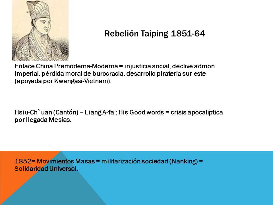 Rebelión Taiping 1851-64 Enlace China Premoderna-Moderna = injusticia social, declive admon imperial, pérdida moral de burocracia, desarrollo piraterí