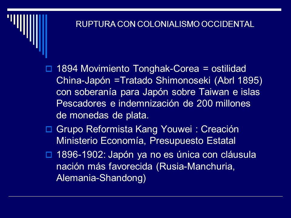 RUPTURA CON COLONIALISMO OCCIDENTAL 1894 Movimiento Tonghak-Corea = ostilidad China-Japón =Tratado Shimonoseki (Abrl 1895) con soberanía para Japón so
