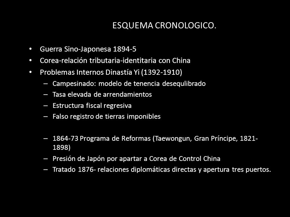 ESQUEMA CRONOLOGICO. Guerra Sino-Japonesa 1894-5 Corea-relación tributaria-identitaria con China Problemas Internos Dinastía Yi (1392-1910) – Campesin