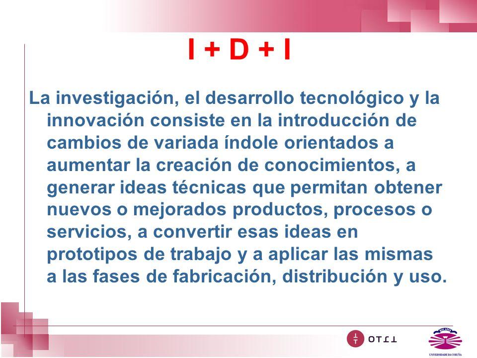 I + D + I La investigación, el desarrollo tecnológico y la innovación consiste en la introducción de cambios de variada índole orientados a aumentar l