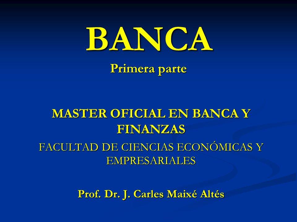 BANCA Primera parte MASTER OFICIAL EN BANCA Y FINANZAS FACULTAD DE CIENCIAS ECONÓMICAS Y EMPRESARIALES Prof. Dr. J. Carles Maixé Altés