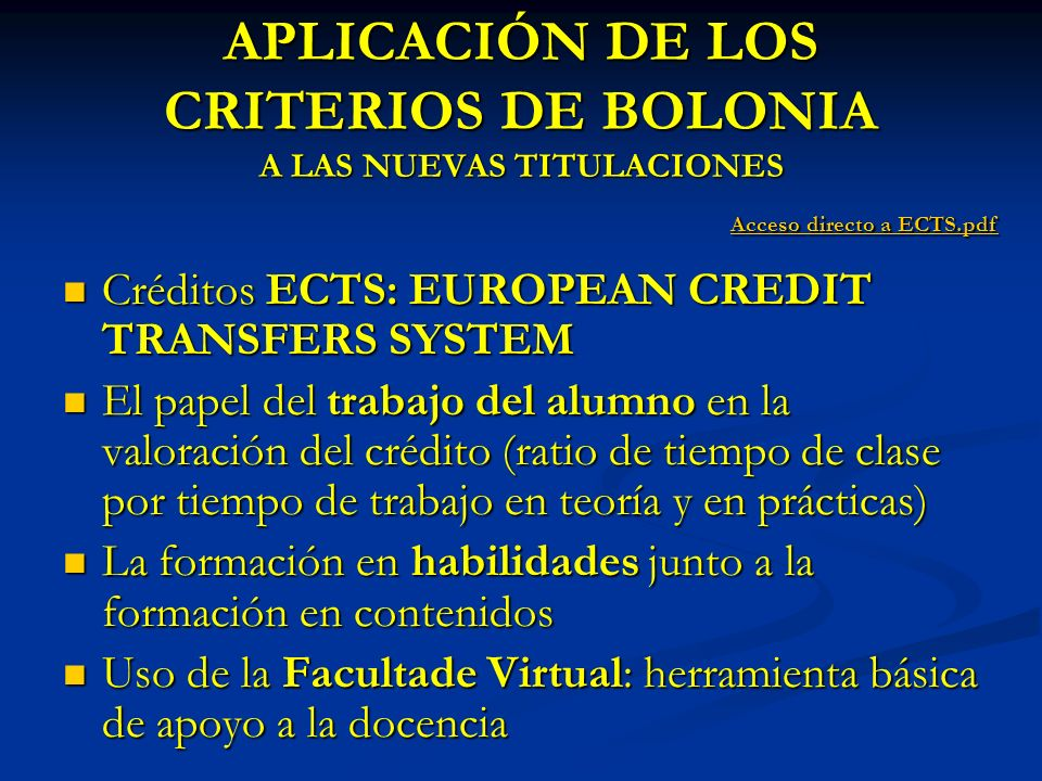APLICACIÓN DE LOS CRITERIOS DE BOLONIA A LAS NUEVAS TITULACIONES Créditos ECTS: EUROPEAN CREDIT TRANSFERS SYSTEM Créditos ECTS: EUROPEAN CREDIT TRANSFERS SYSTEM El papel del trabajo del alumno en la valoración del crédito (ratio de tiempo de clase por tiempo de trabajo en teoría y en prácticas) El papel del trabajo del alumno en la valoración del crédito (ratio de tiempo de clase por tiempo de trabajo en teoría y en prácticas) La formación en habilidades junto a la formación en contenidos La formación en habilidades junto a la formación en contenidos Uso de la Facultade Virtual: herramienta básica de apoyo a la docencia Uso de la Facultade Virtual: herramienta básica de apoyo a la docencia Acceso directo a ECTS.pdf Acceso directo a ECTS.pdfAcceso directo a ECTS.pdfAcceso directo a ECTS.pdf