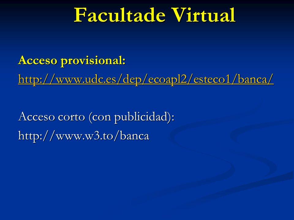Facultade Virtual Acceso provisional: http://www.udc.es/dep/ecoapl2/esteco1/banca/ Acceso corto (con publicidad): http://www.w3.to/banca