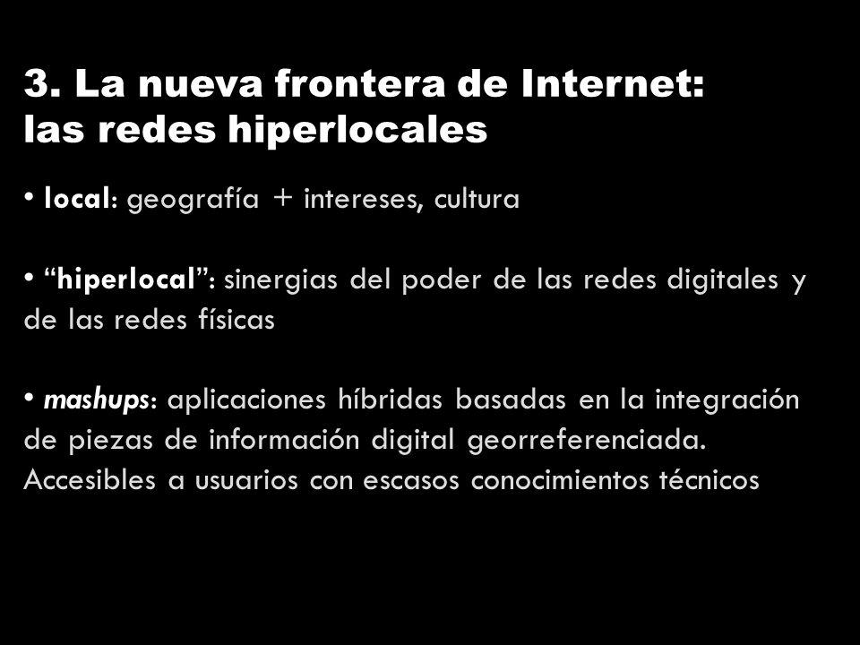 3. La nueva frontera de Internet: las redes hiperlocales local: geografía + intereses, cultura hiperlocal: sinergias del poder de las redes digitales
