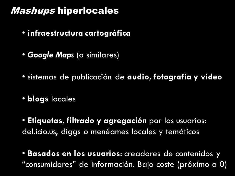 Mashups hiperlocales infraestructura cartográfica Google Maps (o similares) sistemas de publicación de audio, fotografía y video blogs locales Etiquetas, filtrado y agregación por los usuarios: del.icio.us, diggs o menéames locales y temáticos Basados en los usuarios: creadores de contenidos y consumidores de información.