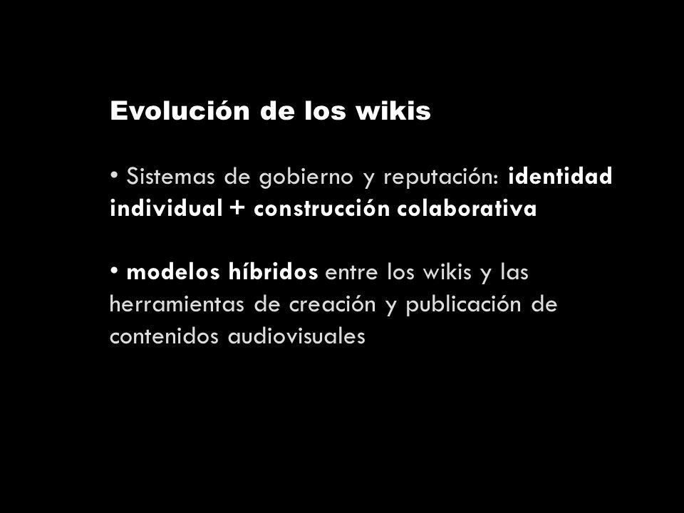 Evolución de los wikis Sistemas de gobierno y reputación: identidad individual + construcción colaborativa modelos híbridos entre los wikis y las herramientas de creación y publicación de contenidos audiovisuales