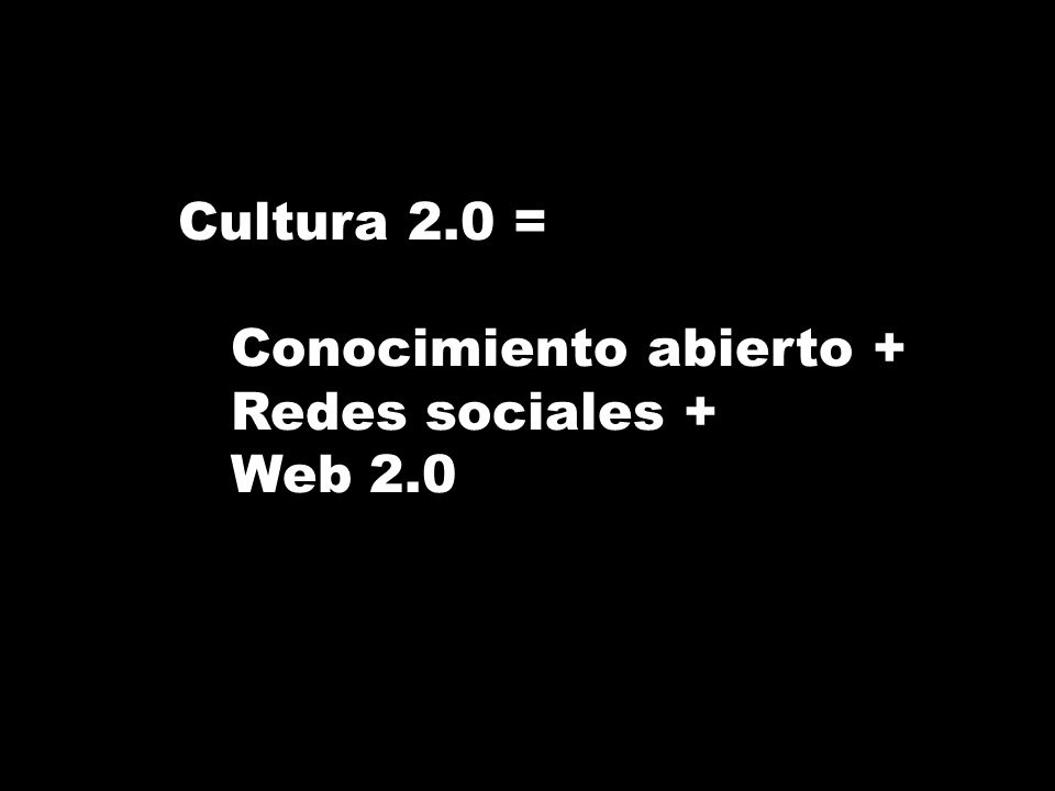 Cultura 2.0 = Conocimiento abierto + Redes sociales + Web 2.0