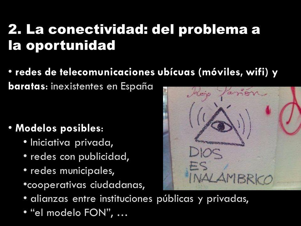 2. La conectividad: del problema a la oportunidad redes de telecomunicaciones ubícuas (móviles, wifi) y baratas: inexistentes en España Modelos posibl