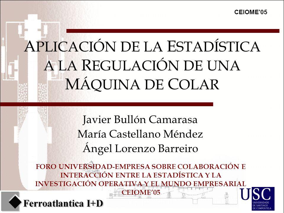 CEIOME 05 FORO UNIVERSIDAD-EMPRESA SOBRE COLABORACIÓN E INTERACCIÓN ENTRE LA ESTADÍSTICA Y LA INVESTIGACIÓN OPERATIVA Y EL MUNDO EMPRESARIAL CEIOME05 A PLICACIÓN DE LA E STADÍSTICA A LA R EGULACIÓN DE UNA M ÁQUINA DE C OLAR Javier Bullón Camarasa María Castellano Méndez Ángel Lorenzo Barreiro