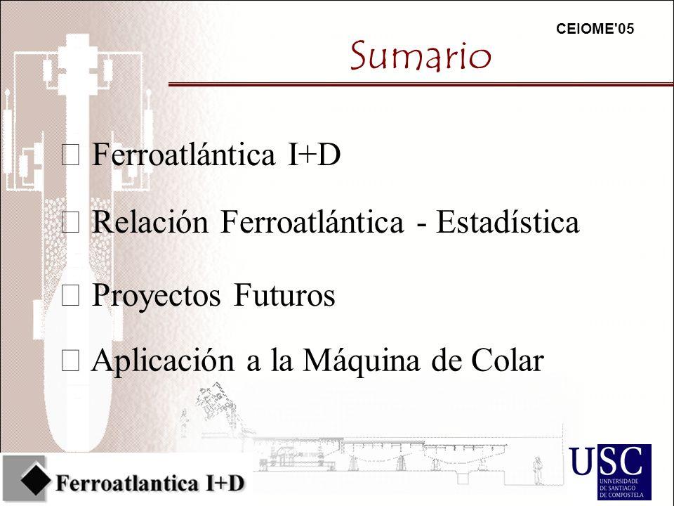 CEIOME 05 Sumario Ferroatlántica I+D Proyectos Futuros Relación Ferroatlántica - Estadística Aplicación a la Máquina de Colar