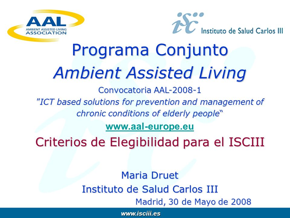 www.isciii.es www.isciii.es Programa Conjunto Ambient Assisted Living Convocatoria AAL-2008-1ICT based solutions for prevention and management of chronic conditions of elderly people Programa Conjunto Ambient Assisted Living Convocatoria AAL-2008-1ICT based solutions for prevention and management of chronic conditions of elderly people www.aal-europe.eu www.aal-europe.eu Criterios de Elegibilidad para el ISCIII Maria Druet Instituto de Salud Carlos III Madrid, 30 de Mayo de 2008