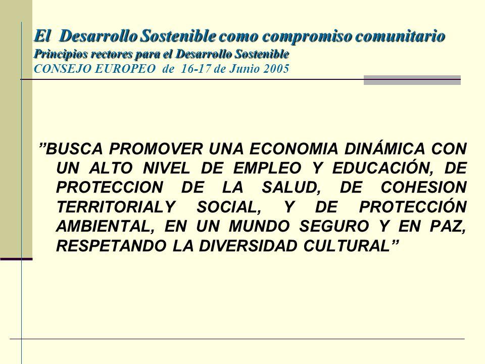 El Desarrollo Sostenible como compromiso comunitario Principios rectores para el Desarrollo Sostenible El Desarrollo Sostenible como compromiso comunitario Principios rectores para el Desarrollo Sostenible CONSEJO EUROPEO de 16-17 de Junio 2005 BUSCA PROMOVER UNA ECONOMIA DINÁMICA CON UN ALTO NIVEL DE EMPLEO Y EDUCACIÓN, DE PROTECCION DE LA SALUD, DE COHESION TERRITORIALY SOCIAL, Y DE PROTECCIÓN AMBIENTAL, EN UN MUNDO SEGURO Y EN PAZ, RESPETANDO LA DIVERSIDAD CULTURAL