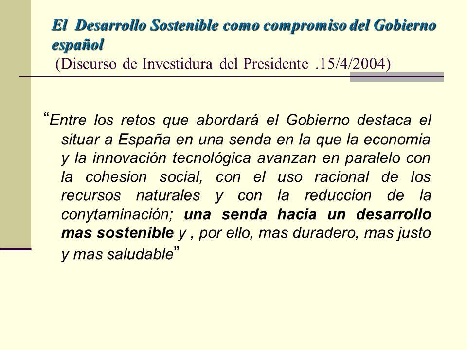 El Desarrollo Sostenible como compromiso del Gobierno español El Desarrollo Sostenible como compromiso del Gobierno español (Discurso de Investidura del Presidente.15/4/2004) Entre los retos que abordará el Gobierno destaca el situar a España en una senda en la que la economia y la innovación tecnológica avanzan en paralelo con la cohesion social, con el uso racional de los recursos naturales y con la reduccion de la conytaminación; una senda hacia un desarrollo mas sostenible y, por ello, mas duradero, mas justo y mas saludable