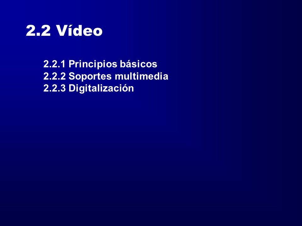 2.2 Vídeo 2.2.1 Principios básicos 2.2.2 Soportes multimedia 2.2.3 Digitalización