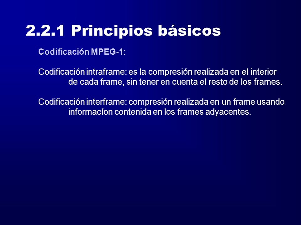 2.2.1 Principios básicos Codificación MPEG-1:.mpa,.mpv,.mpg I Frames: Intraframes, incluyen toda la información de la imagen y tienen una compresión moderada.
