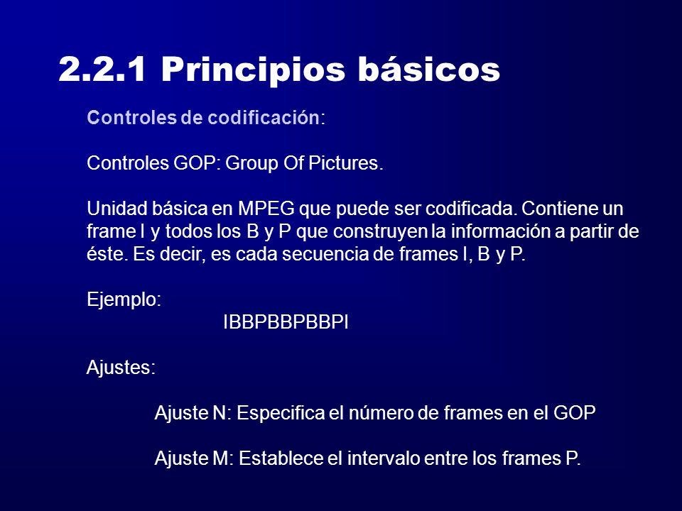 2.2.1 Principios básicos Controles de codificación: Controles GOP: Group Of Pictures. Unidad básica en MPEG que puede ser codificada. Contiene un fram