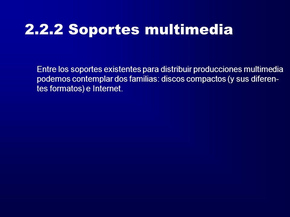 2.2.2 Soportes multimedia Entre los soportes existentes para distribuir producciones multimedia podemos contemplar dos familias: discos compactos (y s