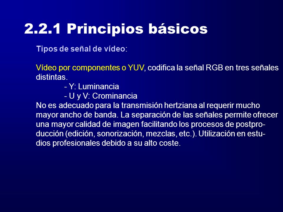 2.2.1 Principios básicos Tipos de señal de vídeo: Vídeo por componentes o YUV, codifica la señal RGB en tres señales distintas. - Y: Luminancia - U y