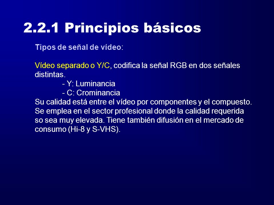 2.2.1 Principios básicos Tipos de señal de vídeo: Vídeo separado o Y/C, codifica la señal RGB en dos señales distintas. - Y: Luminancia - C: Crominanc