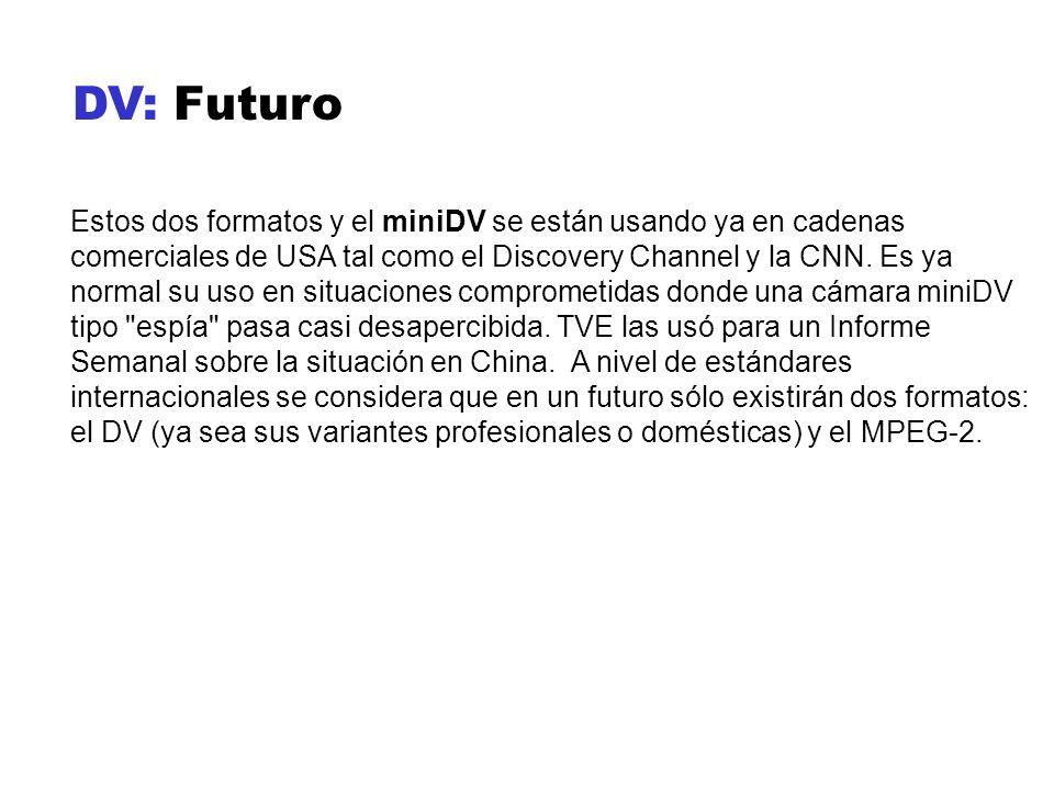 DV: Futuro Estos dos formatos y el miniDV se están usando ya en cadenas comerciales de USA tal como el Discovery Channel y la CNN. Es ya normal su uso