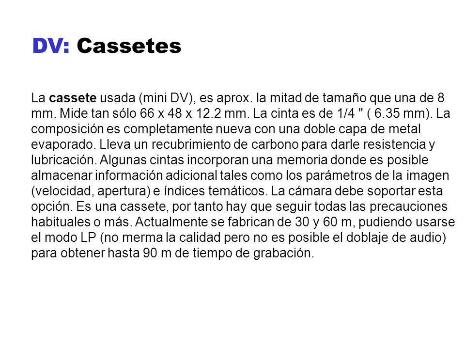 DV: Cassetes La cassete usada (mini DV), es aprox. la mitad de tamaño que una de 8 mm. Mide tan sólo 66 x 48 x 12.2 mm. La cinta es de 1/4