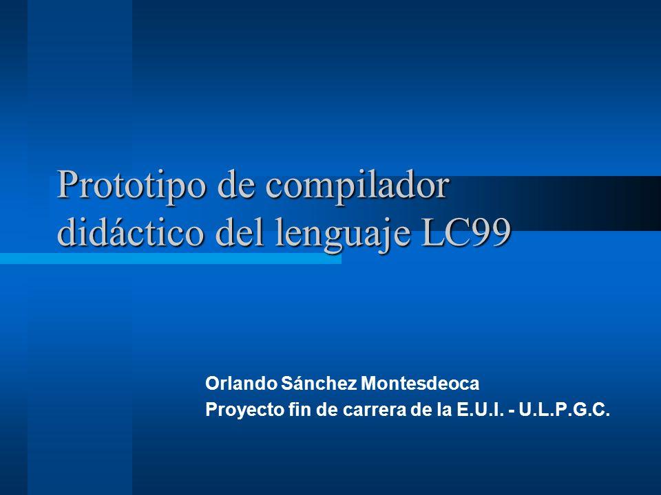 Prototipo de compilador didáctico del lenguaje LC99 Orlando Sánchez Montesdeoca Proyecto fin de carrera de la E.U.I. - U.L.P.G.C.