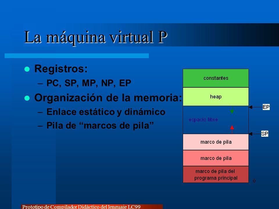 Prototipo de Compilador Didáctico del lenguaje LC99 La máquina virtual P Registros: –PC, SP, MP, NP, EP Organización de la memoria: –Enlace estático y