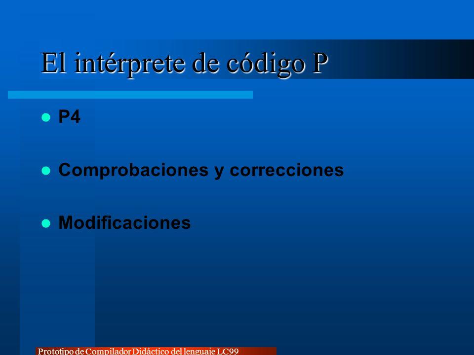 Prototipo de Compilador Didáctico del lenguaje LC99 El intérprete de código P P4 Comprobaciones y correcciones Modificaciones