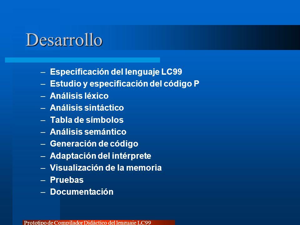 Prototipo de Compilador Didáctico del lenguaje LC99 Desarrollo –Especificación del lenguaje LC99 –Estudio y especificación del código P –Análisis léxi