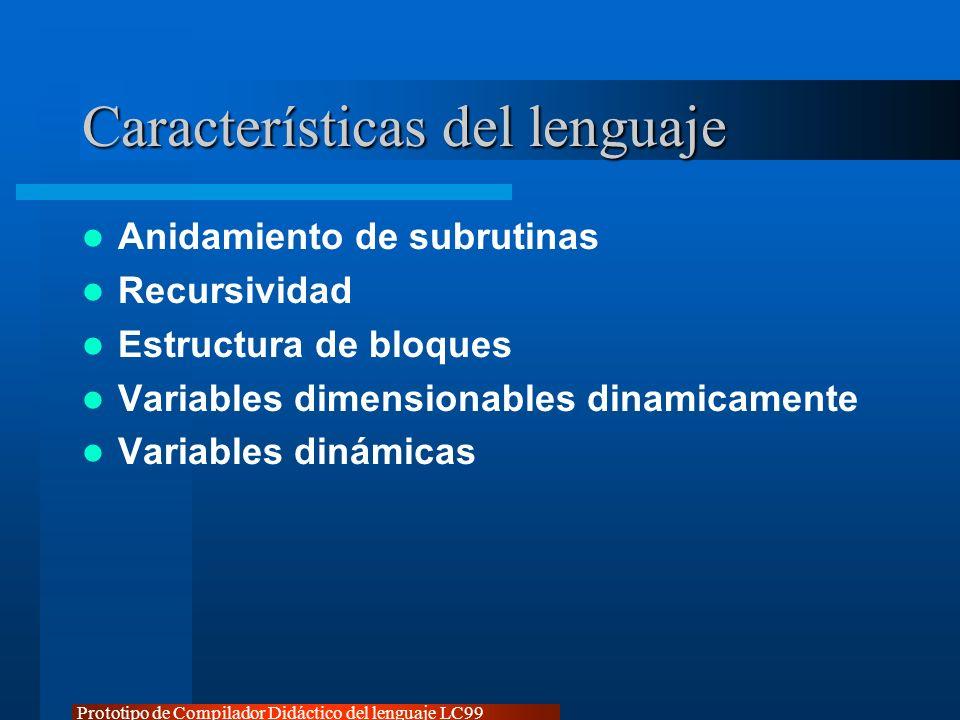 Prototipo de Compilador Didáctico del lenguaje LC99 Características del lenguaje Anidamiento de subrutinas Recursividad Estructura de bloques Variable