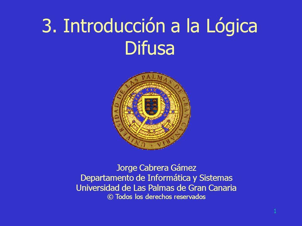 1 3. Introducción a la Lógica Difusa Jorge Cabrera Gámez Departamento de Informática y Sistemas Universidad de Las Palmas de Gran Canaria © Todos los
