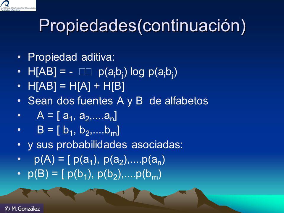 © M.González Propiedades(continuación) Propiedad aditiva: H[AB] = - p(a i b j ) log p(a i b j ) H[AB] = H[A] + H[B] Sean dos fuentes A y B de alfabeto