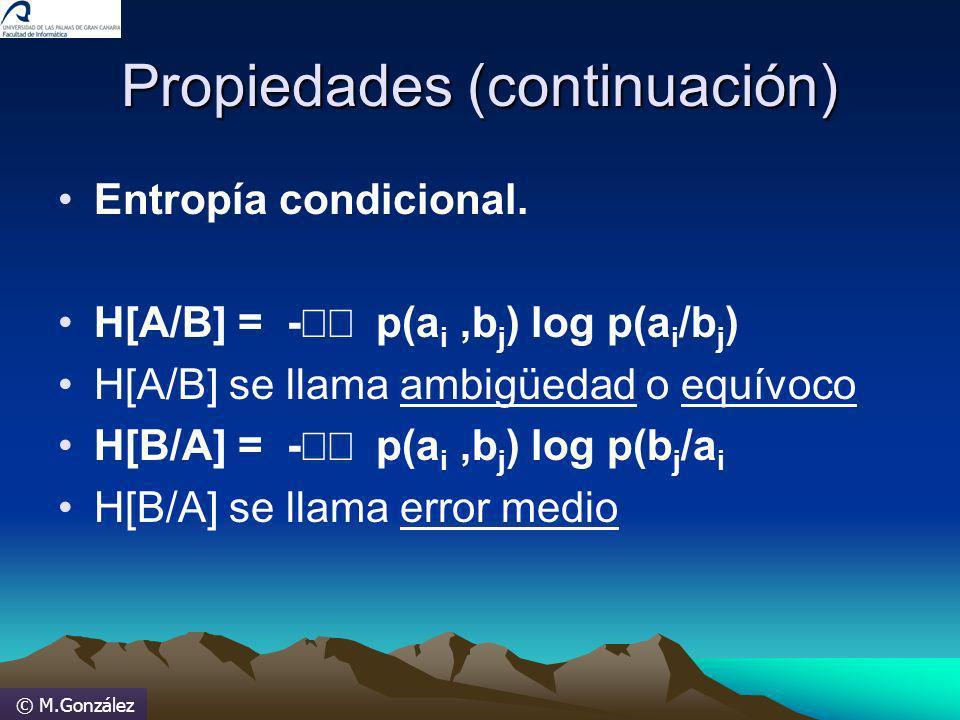 © M.González Propiedades (continuación) Entropía condicional. H[A/B] = - p(a i,b j ) log p(a i /b j ) H[A/B] se llama ambigüedad o equívoco H[B/A] = -