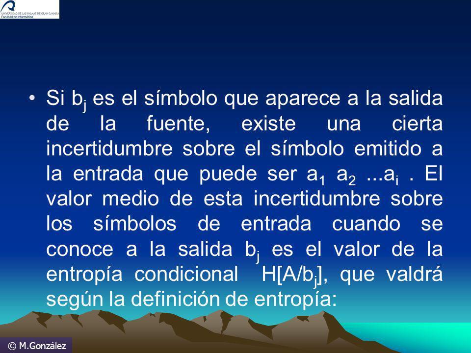 © M.González Si b j es el símbolo que aparece a la salida de la fuente, existe una cierta incertidumbre sobre el símbolo emitido a la entrada que pued