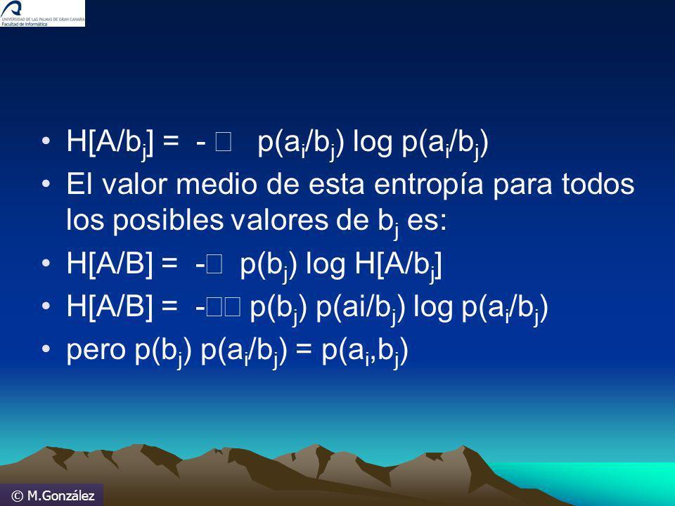 © M.González H[A/b j ] = - p(a i /b j ) log p(a i /b j ) El valor medio de esta entropía para todos los posibles valores de b j es: H[A/B] = - p(b j )
